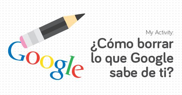 My Activity ¿cómo borrar lo que Google sabe de ti?